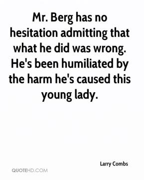 Mr. Berg has no hesitation admitting that what he did was wrong. He's been humiliated by the harm he's caused this young lady.