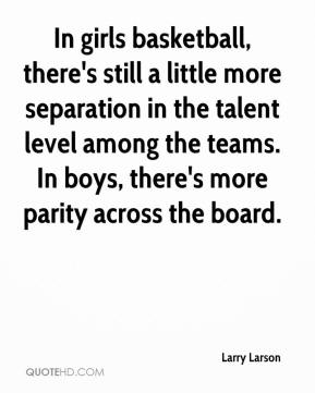 Larry Larson  - In girls basketball, there's still a little more separation in the talent level among the teams. In boys, there's more parity across the board.