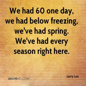Larry Lee  - We had 60 one day, we had below freezing, we've had spring. We've had every season right here.
