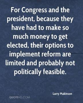 Larry Makinson  - For Congress and the president, because they have had to make so much money to get elected, their options to implement reform are limited and probably not politically feasible.