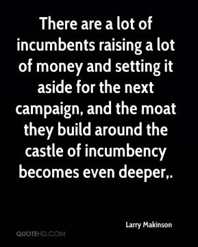 Larry Makinson  - There are a lot of incumbents raising a lot of money and setting it aside for the next campaign, and the moat they build around the castle of incumbency becomes even deeper.