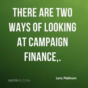 Larry Makinson  - There are two ways of looking at campaign finance.