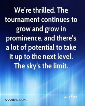 Larry Peck  - We're thrilled. The tournament continues to grow and grow in prominence, and there's a lot of potential to take it up to the next level. The sky's the limit.