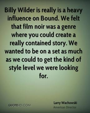 Larry Wachowski - Billy Wilder is really is a heavy influence on Bound. We felt that film noir was a genre where you could create a really contained story. We wanted to be on a set as much as we could to get the kind of style level we were looking for.