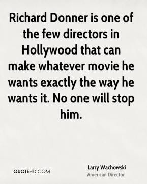 Larry Wachowski - Richard Donner is one of the few directors in Hollywood that can make whatever movie he wants exactly the way he wants it. No one will stop him.