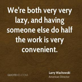 Larry Wachowski - We're both very very lazy, and having someone else do half the work is very convenient.