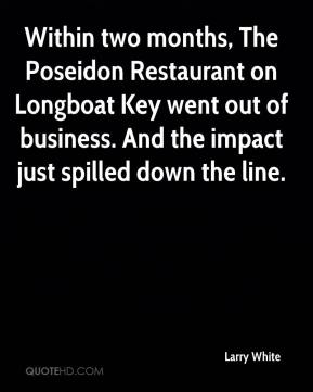 Larry White  - Within two months, The Poseidon Restaurant on Longboat Key went out of business. And the impact just spilled down the line.