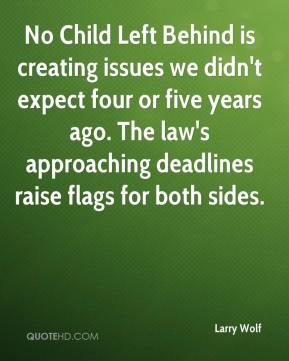 Larry Wolf  - No Child Left Behind is creating issues we didn't expect four or five years ago. The law's approaching deadlines raise flags for both sides.