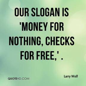 Larry Wolf  - Our slogan is 'Money for Nothing, Checks for Free,' .