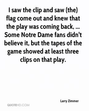 I saw the clip and saw (the) flag come out and knew that the play was coming back, ... Some Notre Dame fans didn't believe it, but the tapes of the game showed at least three clips on that play.