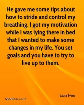 Laura Evans  - He gave me some tips about how to stride and control my breathing. I got my motivation while I was lying there in bed that I wanted to make some changes in my life. You set goals and you have to try to live up to them.