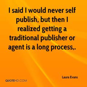 Laura Evans  - I said I would never self publish, but then I realized getting a traditional publisher or agent is a long process.