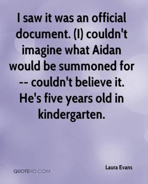 Laura Evans  - I saw it was an official document. (I) couldn't imagine what Aidan would be summoned for -- couldn't believe it. He's five years old in kindergarten.