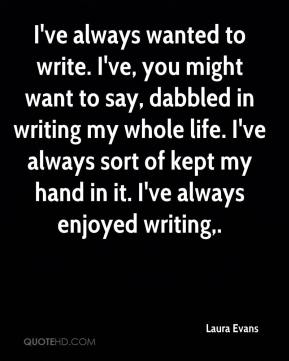 Laura Evans  - I've always wanted to write. I've, you might want to say, dabbled in writing my whole life. I've always sort of kept my hand in it. I've always enjoyed writing.