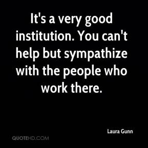 Laura Gunn  - It's a very good institution. You can't help but sympathize with the people who work there.