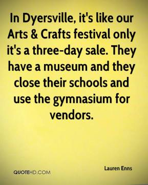 Lauren Enns  - In Dyersville, it's like our Arts & Crafts festival only it's a three-day sale. They have a museum and they close their schools and use the gymnasium for vendors.