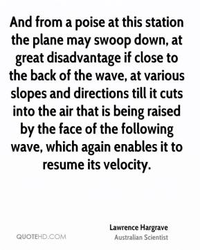 Lawrence Hargrave - And from a poise at this station the plane may swoop down, at great disadvantage if close to the back of the wave, at various slopes and directions till it cuts into the air that is being raised by the face of the following wave, which again enables it to resume its velocity.