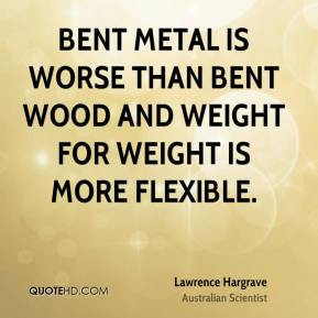 Lawrence Hargrave - Bent metal is worse than bent wood and weight for weight is more flexible.