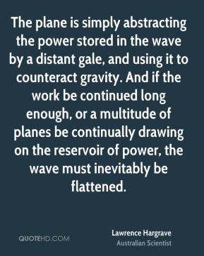 Lawrence Hargrave - The plane is simply abstracting the power stored in the wave by a distant gale, and using it to counteract gravity. And if the work be continued long enough, or a multitude of planes be continually drawing on the reservoir of power, the wave must inevitably be flattened.