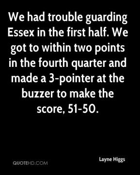 Layne Higgs  - We had trouble guarding Essex in the first half. We got to within two points in the fourth quarter and made a 3-pointer at the buzzer to make the score, 51-50.