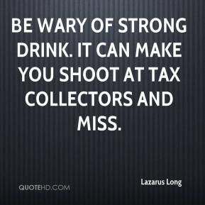 Lazarus Long  - Be wary of strong drink. It can make you shoot at tax collectors and miss.