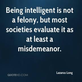 Being intelligent is not a felony, but most societies evaluate it as at least a misdemeanor.