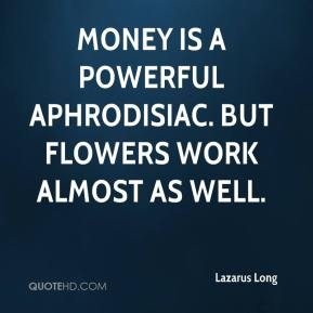 Lazarus Long  - Money is a powerful aphrodisiac. But flowers work almost as well.
