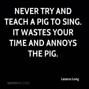 Lazarus Long  - Never try and teach a pig to sing. It wastes your time and annoys the pig.