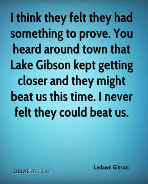 Ledawn Gibson  - I think they felt they had something to prove. You heard around town that Lake Gibson kept getting closer and they might beat us this time. I never felt they could beat us.