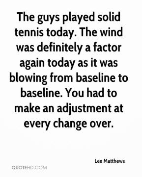 Lee Matthews  - The guys played solid tennis today. The wind was definitely a factor again today as it was blowing from baseline to baseline. You had to make an adjustment at every change over.