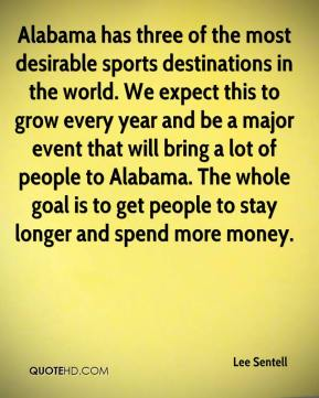 Lee Sentell  - Alabama has three of the most desirable sports destinations in the world. We expect this to grow every year and be a major event that will bring a lot of people to Alabama. The whole goal is to get people to stay longer and spend more money.