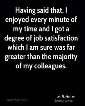 Len G. Murray - Having said that, I enjoyed every minute of my time and I got a degree of job satisfaction which I am sure was far greater than the majority of my colleagues.