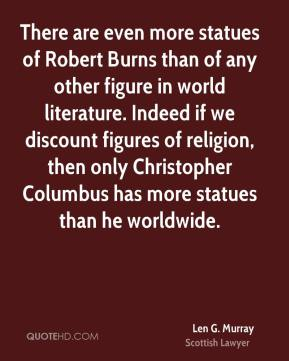 Len G. Murray - There are even more statues of Robert Burns than of any other figure in world literature. Indeed if we discount figures of religion, then only Christopher Columbus has more statues than he worldwide.