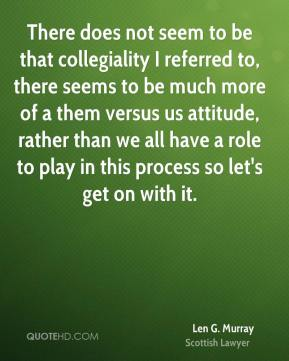 There does not seem to be that collegiality I referred to, there seems to be much more of a them versus us attitude, rather than we all have a role to play in this process so let's get on with it.