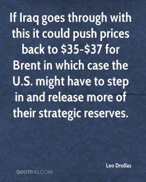 Leo Drollas  - If Iraq goes through with this it could push prices back to $35-$37 for Brent in which case the U.S. might have to step in and release more of their strategic reserves.