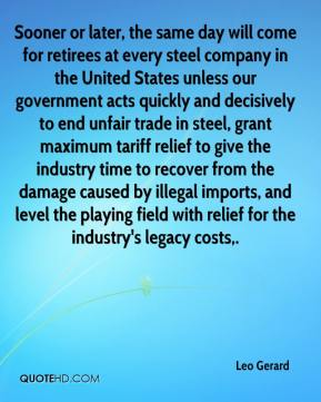 Leo Gerard  - Sooner or later, the same day will come for retirees at every steel company in the United States unless our government acts quickly and decisively to end unfair trade in steel, grant maximum tariff relief to give the industry time to recover from the damage caused by illegal imports, and level the playing field with relief for the industry's legacy costs.