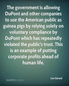 Leo Gerard  - The government is allowing DuPont and other companies to use the American public as guinea pigs by relying solely on voluntary compliance by DuPont which has repeatedly violated the public's trust. This is an example of putting corporate profits ahead of human life.