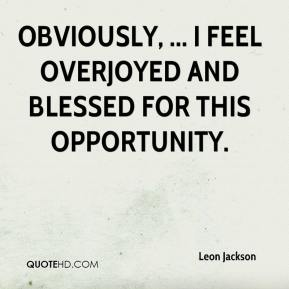 Leon Jackson  - Obviously, ... I feel overjoyed and blessed for this opportunity.