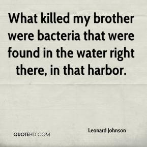 Leonard Johnson  - What killed my brother were bacteria that were found in the water right there, in that harbor.