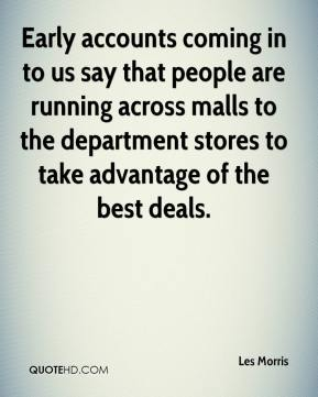 Les Morris  - Early accounts coming in to us say that people are running across malls to the department stores to take advantage of the best deals.