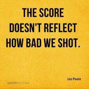 Les Poore  - The score doesn't reflect how bad we shot.