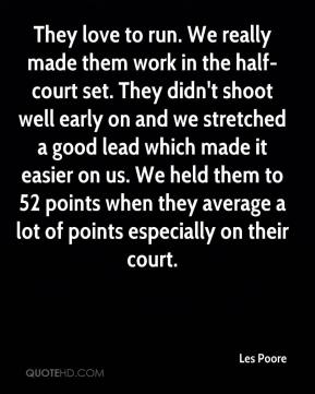 They love to run. We really made them work in the half-court set. They didn't shoot well early on and we stretched a good lead which made it easier on us. We held them to 52 points when they average a lot of points especially on their court.