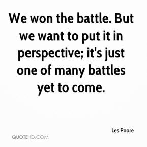Les Poore  - We won the battle. But we want to put it in perspective; it's just one of many battles yet to come.