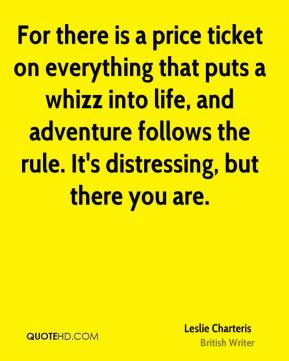 Leslie Charteris - For there is a price ticket on everything that puts a whizz into life, and adventure follows the rule. It's distressing, but there you are.