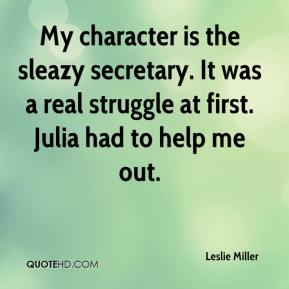 Leslie Miller  - My character is the sleazy secretary. It was a real struggle at first. Julia had to help me out.