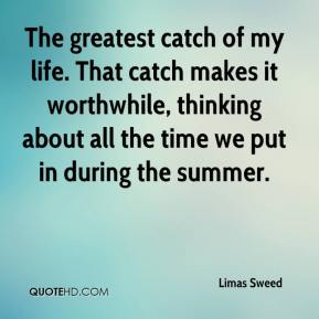 Limas Sweed  - The greatest catch of my life. That catch makes it worthwhile, thinking about all the time we put in during the summer.