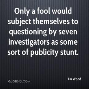 Lin Wood  - Only a fool would subject themselves to questioning by seven investigators as some sort of publicity stunt.