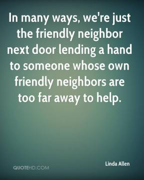 Linda Allen  - In many ways, we're just the friendly neighbor next door lending a hand to someone whose own friendly neighbors are too far away to help.