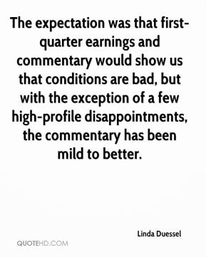 Linda Duessel  - The expectation was that first-quarter earnings and commentary would show us that conditions are bad, but with the exception of a few high-profile disappointments, the commentary has been mild to better.