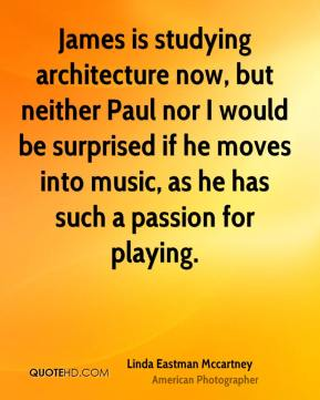 Linda Eastman Mccartney  - James is studying architecture now, but neither Paul nor I would be surprised if he moves into music, as he has such a passion for playing.